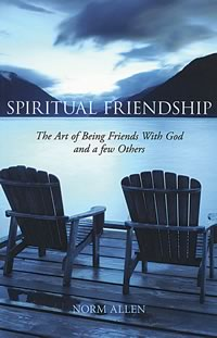Spiritual Friendship The Art of Being Friends with God and a Few Others