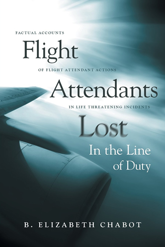 Flight Attendants Lost in the Line of Duty Factual Accounts of Flight Attendant Actions in Life Threatening Incidents by B. Elizabeth Chabot